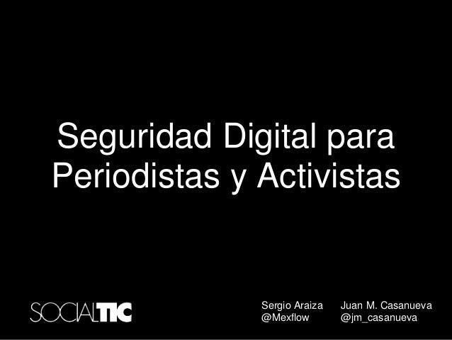 Seguridad Digital para Periodistas y Activistas Sergio Araiza @Mexflow Juan M. Casanueva @jm_casanueva