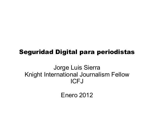 Seguridad Digital para periodistas Jorge Luis Sierra Knight International Journalism Fellow ICFJ Enero 2012