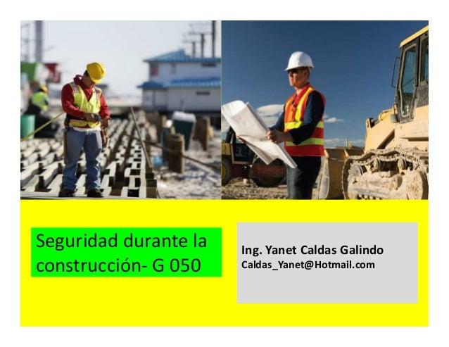 Seguridad durante la construcción- G 050 Ing. Yanet Caldas Galindo CIP: 115456 Caldas_Yanet@Hotmail.com