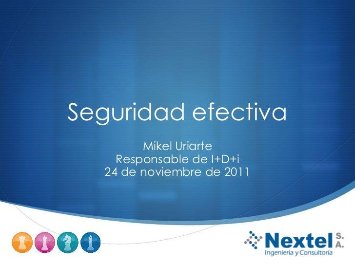 Seguridad efectiva Mikel Uriarte Responsable de I+D+i 24 de noviembre de 2011