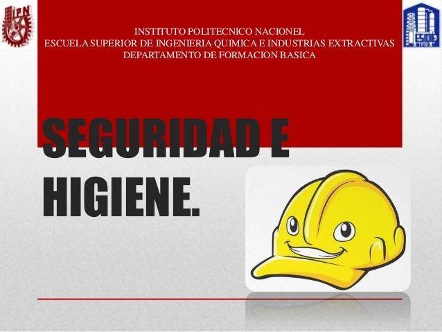 SEGURIDAD E HIGIENE. INSTITUTO POLITECNICO NACIONEL ESCUELA SUPERIOR DE INGENIERIA QUIMICA E INDUSTRIAS EXTRACTIVAS DEPART...