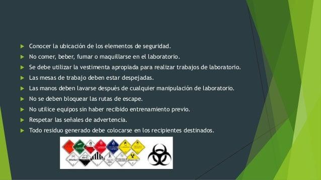  Conocer la ubicación de los elementos de seguridad.  No comer, beber, fumar o maquillarse en el laboratorio.  Se debe ...