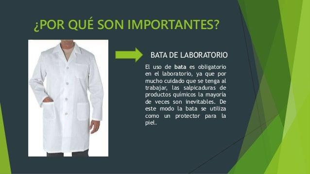 ¿POR QUÉ SON IMPORTANTES? BATA DE LABORATORIO El uso de bata es obligatorio en el laboratorio, ya que por mucho cuidado qu...
