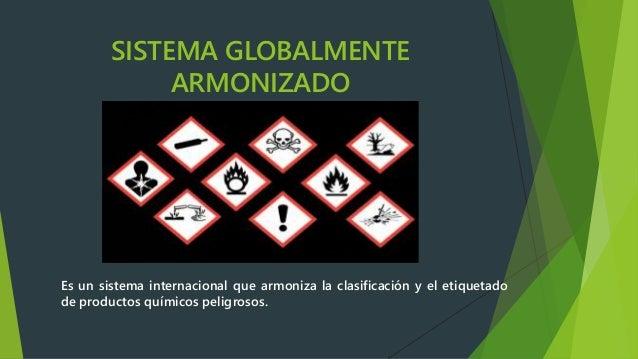 SISTEMA GLOBALMENTE ARMONIZADO Es un sistema internacional que armoniza la clasificación y el etiquetado de productos quím...