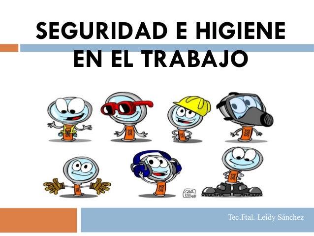 SEGURIDAD E HIGIENE EN EL TRABAJO Tec.Ftal. Leidy Sánchez