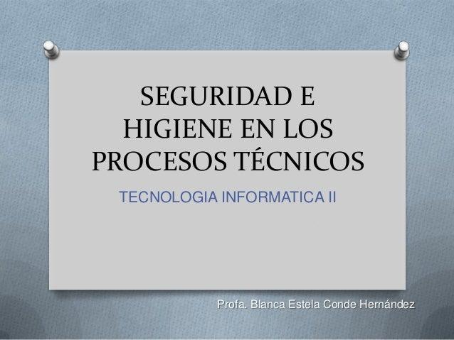 SEGURIDAD E HIGIENE EN LOS PROCESOS TÉCNICOS TECNOLOGIA INFORMATICA II Profa. Blanca Estela Conde Hernández