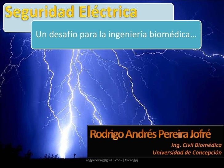 Seguridad Eléctrica<br />rdgpereiraj@gmail.com | tw:rdgpj<br />Rodrigo Andrés Pereira Jofré<br />Ing. Civil Biomédica<br /...