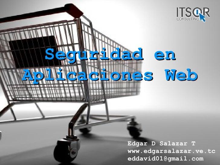Seguridad en Aplicaciones Web Edgar D Salazar T www.edgarsalazar.ve.tc [email_address]