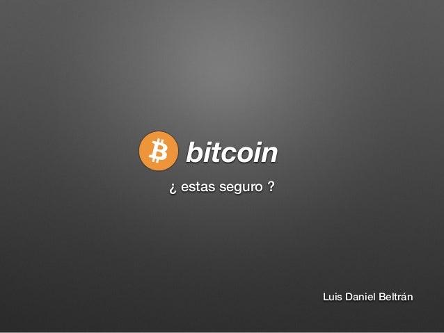 bitcoin ¿ estas seguro ? Luis Daniel Beltrán