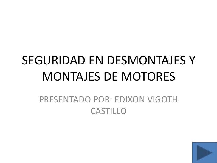 SEGURIDAD EN DESMONTAJES Y MONTAJES DE MOTORES<br />PRESENTADO POR: EDIXON VIGOTH CASTILLO<br />