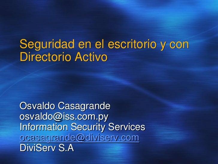 Seguridad en el escritorio y conDirectorio ActivoOsvaldo Casagrandeosvaldo@iss.com.pyInformation Security Servicesocasagra...