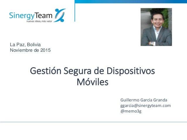 Gestión Segura de Dispositivos Móviles Guillermo García Granda ggarcia@sinergyteam.com @memo3g La Paz, Bolivia Noviembre d...