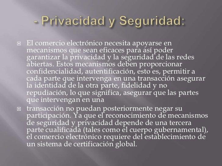    El comercio electrónico necesita apoyarse en    mecanismos que sean eficaces para así poder    garantizar la privacida...