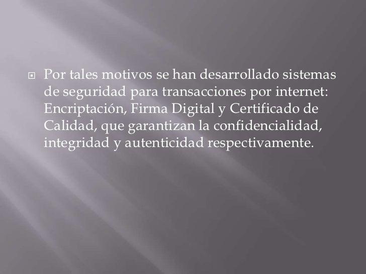    Por tales motivos se han desarrollado sistemas    de seguridad para transacciones por internet:    Encriptación, Firma...