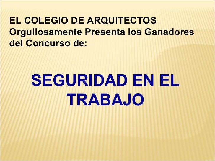 SEGURIDAD EN EL TRABAJO EL COLEGIO DE ARQUITECTOS Orgullosamente Presenta los Ganadores del Concurso de: