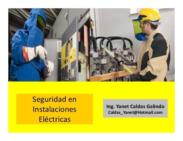 Seguridad en instalaciones eléctricas Ing. Yanet Caldas Galindo CIP: 115456 Caldas_Yanet@Hotmail.com