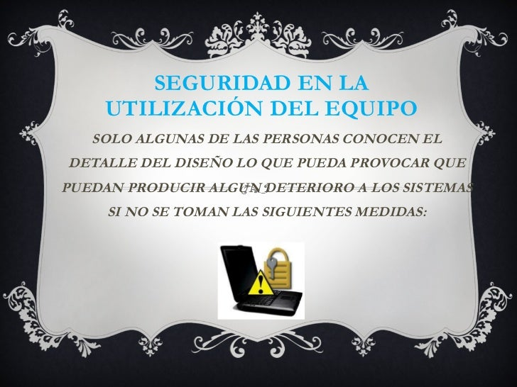 SEGURIDAD EN LA UTILIZACIÓN DEL EQUIPO SOLO ALGUNAS DE LAS PERSONAS CONOCEN EL DETALLE DEL DISEÑO LO QUE PUEDA PROVOCAR QU...