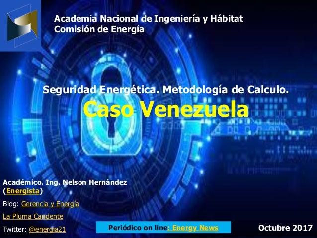 Seguridad Energética. Metodología de Calculo. Caso Venezuela Académico. Ing. Nelson Hernández (Energista) Blog: Gerencia y...