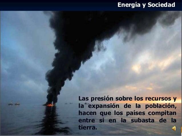 Energía y Sociedad Las presión sobre los recursos y la expansión de la población, hacen que los países compitan entre si e...