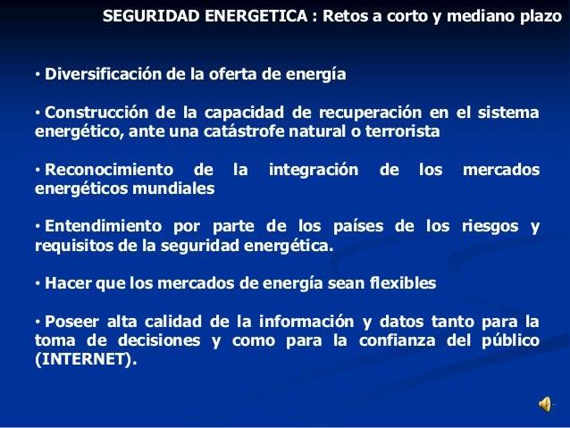 • Diversificación de la oferta de energía • Construcción de la capacidad de recuperación en el sistema energético, ante un...