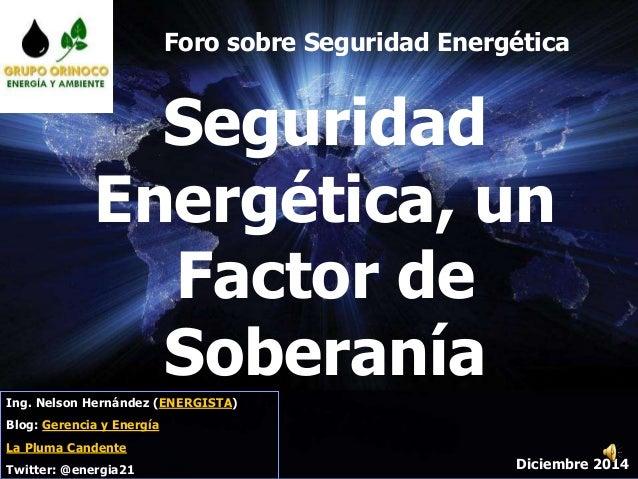 Diciembre 2014 Seguridad Energética, un Factor de Soberanía Ing. Nelson Hernández (ENERGISTA) Blog: Gerencia y Energía La ...