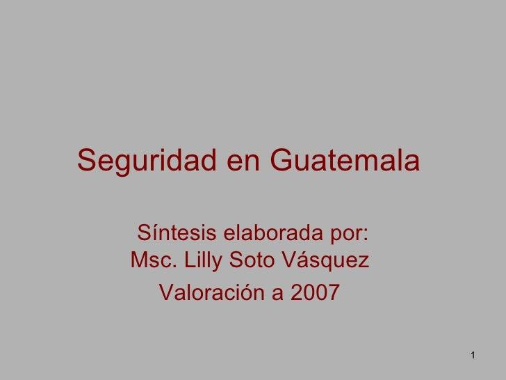 Seguridad en Guatemala   Síntesis elaborada por: Msc. Lilly Soto Vásquez  Valoración a 2007