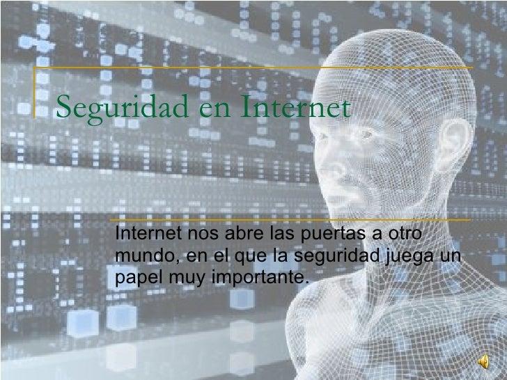 Seguridad en Internet Internet nos abre las puertas a otro mundo, en el que la seguridad juega un papel muy importante.