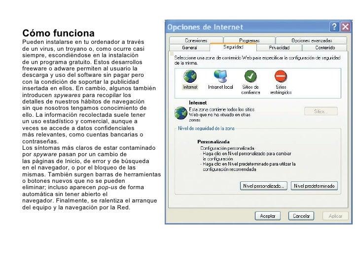 Cómo funciona Pueden instalarse en tu ordenador a través de un virus, un troyano o, como ocurre casi siempre, escondiéndos...