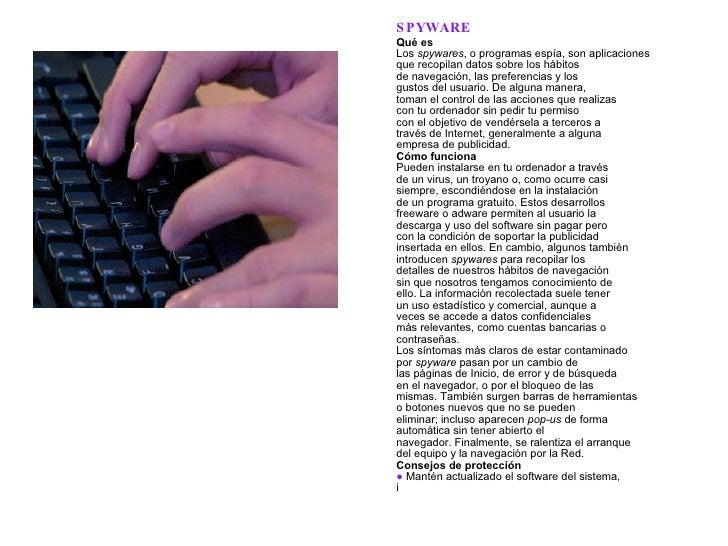 SPYWARE Qué es Los  spywares , o programas espía, son aplicaciones que recopilan datos sobre los hábitos de navegación, la...