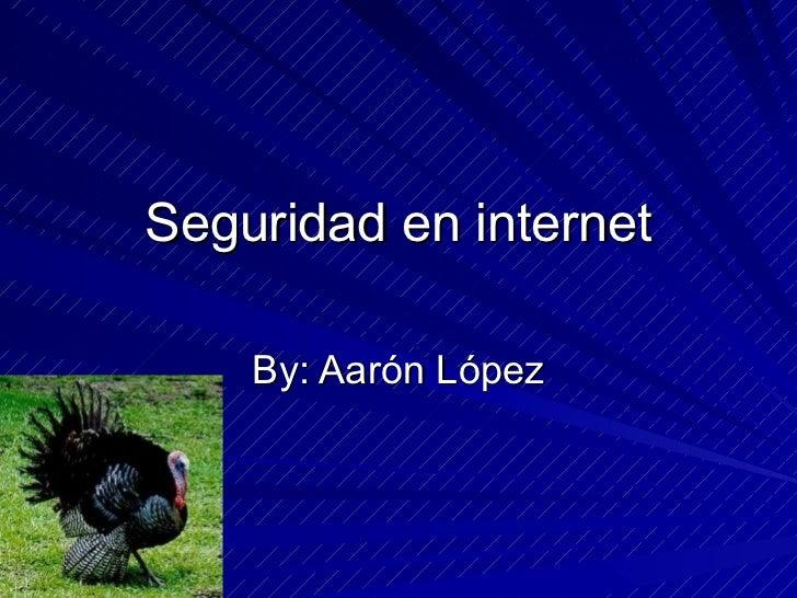 Seguridad en internet By: Aarón López