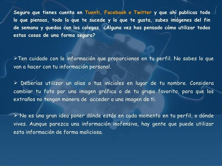 Seguro que tienes cuenta en Tuenti, Facebook o Twitter y que ahí publicas todolo que piensas, todo lo que te sucede y lo q...