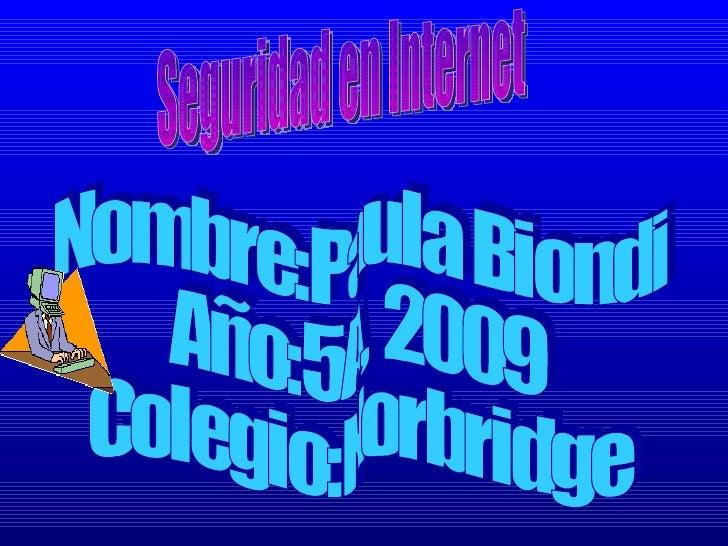 Seguridad en Internet Nombre:Paula Biondi Año:5A, 2009 Colegio:Norbridge