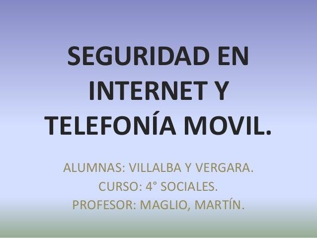 SEGURIDAD EN  INTERNET Y  TELEFONÍA MOVIL.  ALUMNAS: VILLALBA Y VERGARA.  CURSO: 4° SOCIALES.  PROFESOR: MAGLIO, MARTÍN.