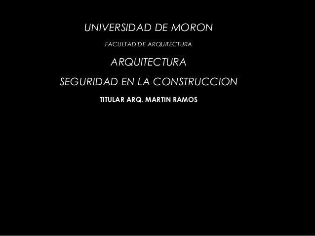 UNIVERSIDAD DE MORON FACULTAD DE ARQUITECTURA ARQUITECTURA SEGURIDAD EN LA CONSTRUCCION TITULAR ARQ. MARTIN RAMOS