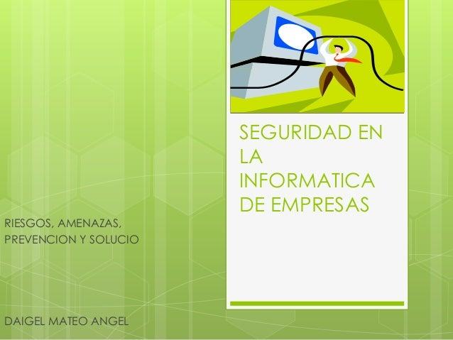 RIESGOS, AMENAZAS, PREVENCION Y SOLUCIO  DAIGEL MATEO ANGEL  SEGURIDAD EN LA INFORMATICA DE EMPRESAS