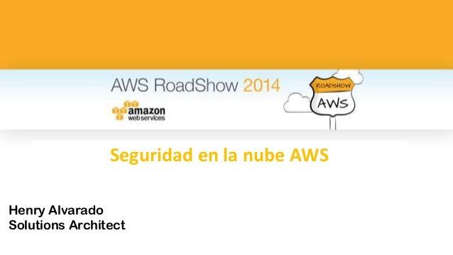 Seguridad en la nube AWS  Henry Alvarado  Solutions Architect