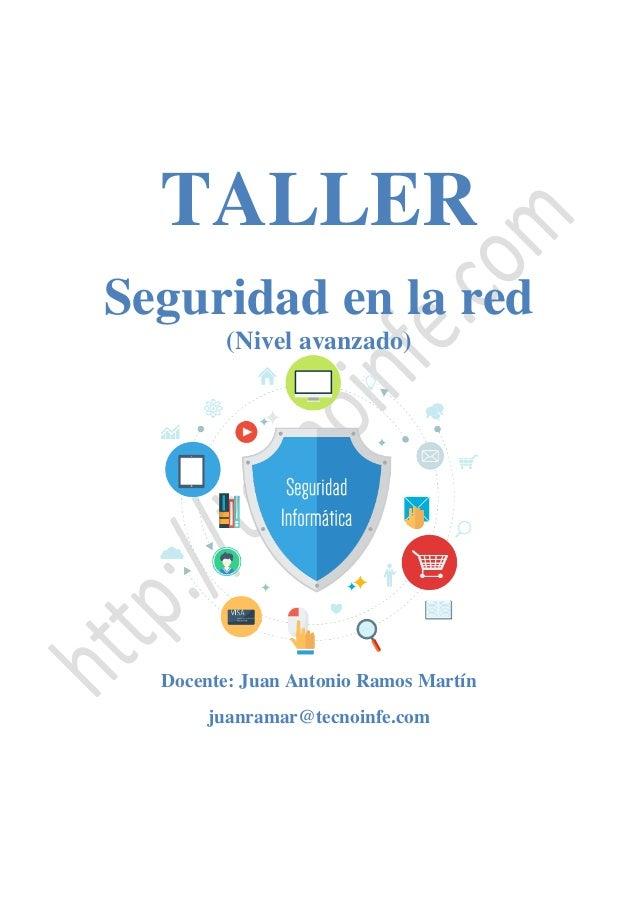 TALLER Seguridad en la red (Nivel avanzado) Docente: Juan Antonio Ramos Martín juanramar@tecnoinfe.com