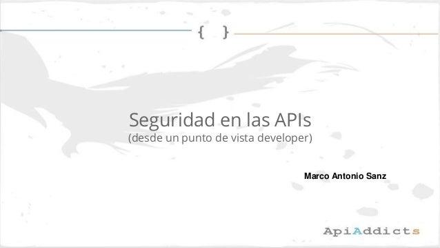 Seguridad en las APIs (desde un punto de vista developer) Marco Antonio Sanz