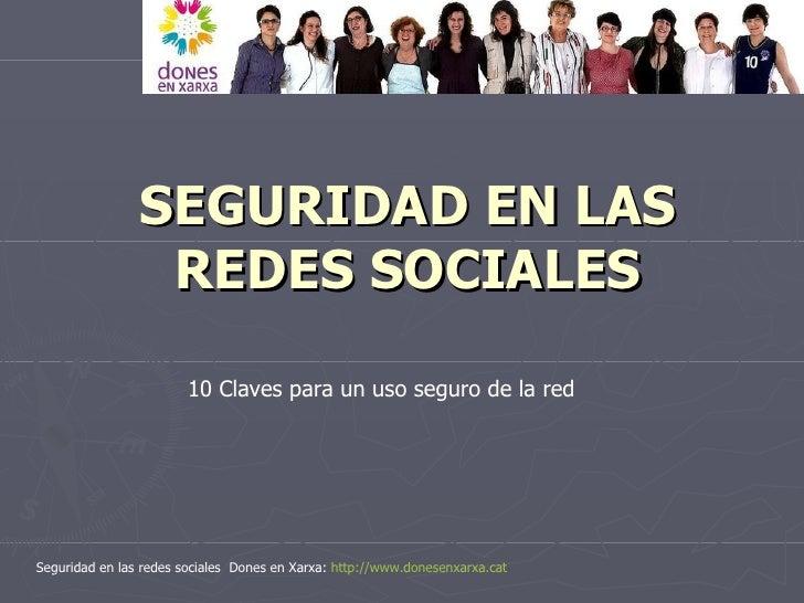 SEGURIDAD EN LAS REDES SOCIALES Seguridad en las redes sociales  Dones en Xarxa:  http :// www.donesenxarxa.cat 10 Claves ...
