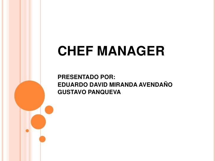 CHEF MANAGER<br />PRESENTADO POR:<br />EDUARDO DAVID MIRANDA AVENDAÑO<br />GUSTAVO PANQUEVA <br />