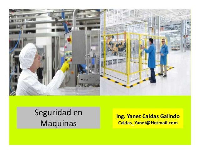 Seguridad en Maquinas Ing. Yanet Caldas Galindo Caldas_Yanet@Hotmail.com
