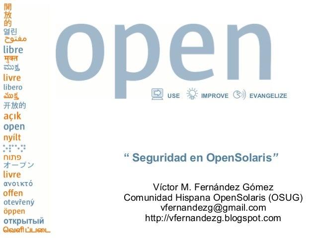 "USE    IMPROVE   EVANGELIZE"" Seguridad en OpenSolaris""     Víctor M. Fernández GómezComunidad Hispana OpenSolaris (OSUG)  ..."