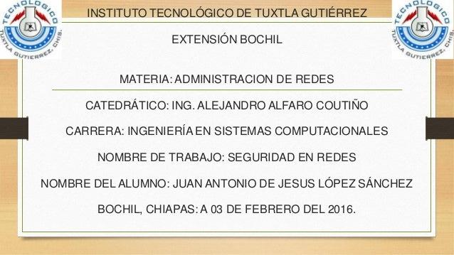 INSTITUTO TECNOLÓGICO DE TUXTLA GUTIÉRREZ EXTENSIÓN BOCHIL MATERIA: ADMINISTRACION DE REDES CATEDRÁTICO: ING. ALEJANDRO AL...