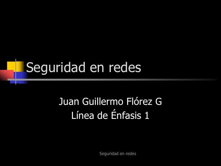 Seguridad en redes<br />Seguridad en redes<br />Juan Guillermo Flórez G<br />Línea de Énfasis 1<br />
