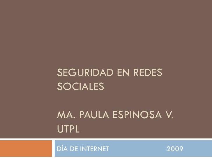 SEGURIDAD EN REDES SOCIALES MA. PAULA ESPINOSA V. UTPL DÍA DE INTERNET  2009