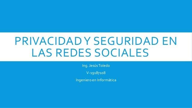 PRIVACIDADY SEGURIDAD EN LAS REDES SOCIALES Ing. JesúsToledo V-19187108 Ingeniero en Informática