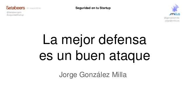 La mejor defensa es un buen ataque Jorge González Milla Seguridad en tu Startup @jgonzalezmilla jorge@jmilla.es 31 marzo 2...