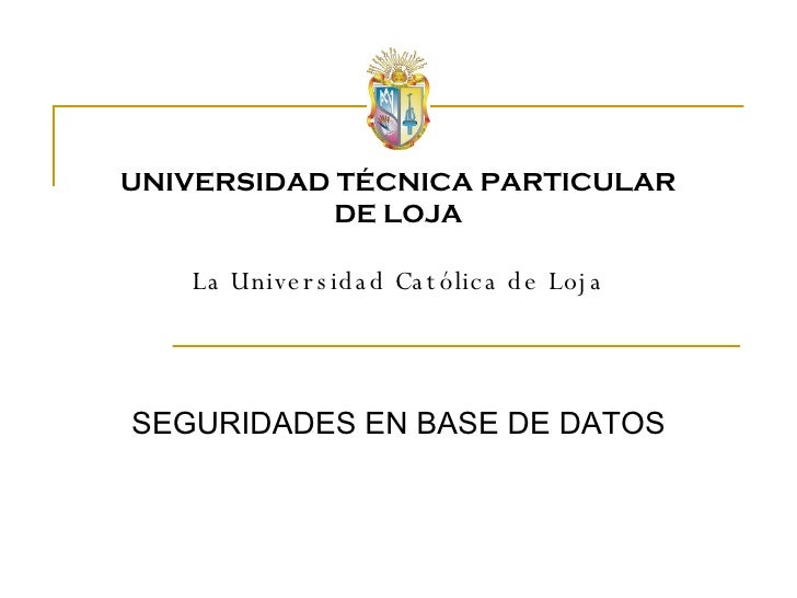 SEGURIDADES EN BASE DE DATOS UNIVERSIDAD TÉCNICA PARTICULAR DE LOJA La Universidad Católica de Loja