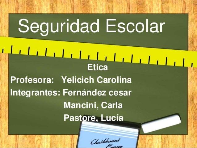 Seguridad Escolar Etica Profesora: Yelicich Carolina Integrantes: Fernández cesar Mancini, Carla Pastore, Lucía