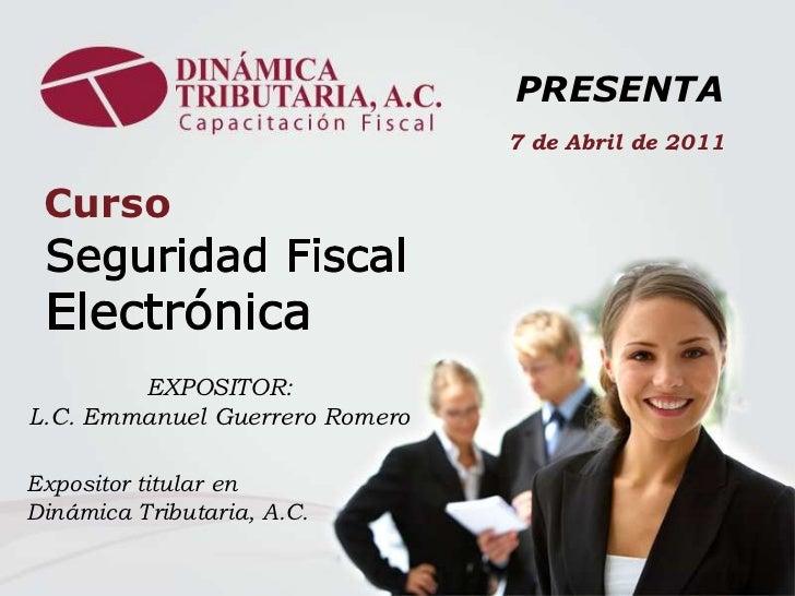 PRESENTA<br />7 de Abril de 2011<br />Curso<br />Seguridad Fiscal<br />Electrónica<br />EXPOSITOR:                        ...